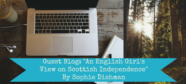 Guest Blog- -An English Girl's View on Scottish Independence- By Sophie Dishman